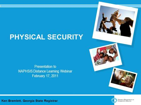 Ken Bramlett, Georgia State Registrar PHYSICAL SECURITY Presentation to NAPHSIS Distance Learning Webinar February 17, 2011.