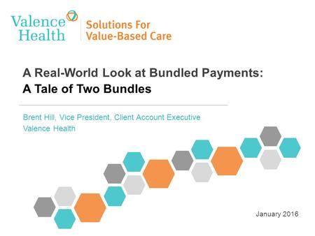 A Real-World Look at Bundled Payments: A Tale of Two Bundles Brent Hill, Vice President, Client Account Executive Valence Health January 2016.