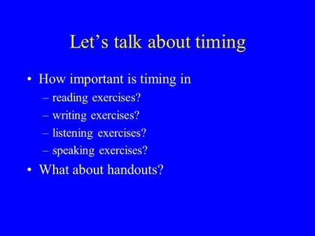 Let's talk about timing How important is timing in –reading exercises? –writing exercises? –listening exercises? –speaking exercises? What about handouts?