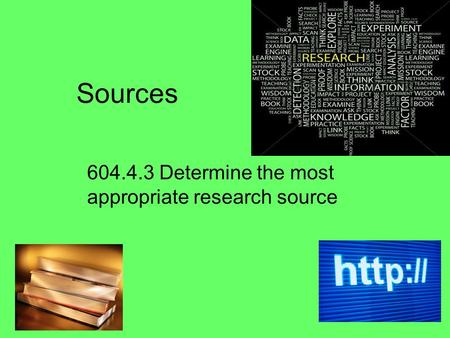 Sources 604.4.3 Determine the most appropriate research source.