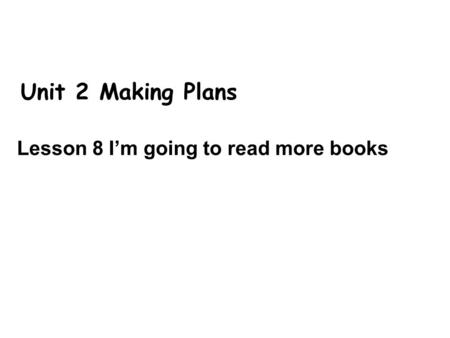 Unit 2 Making Plans Lesson 8 I'm going to read more books.