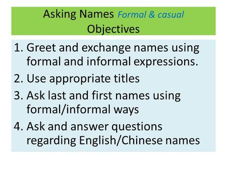Asking Names Formal & casual Objectives 1.Greet and exchange names using formal and informal expressions. 2.Use appropriate titles 3.Ask last and first.