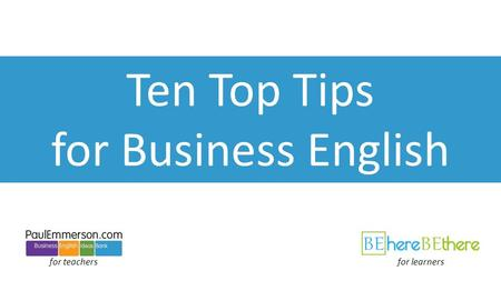 Ten Top Tips for Business English for teachersfor learners.