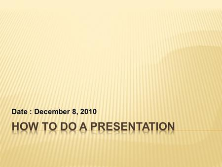Date : December 8, 2010.  Introduction  How to prepare a presentation  Delivery and Body Language  Conclusion.