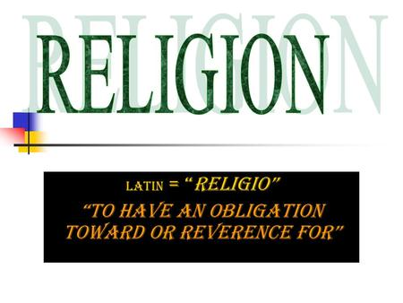 "Latin = ""religio"" ""to have an obligation toward or reverence for"""