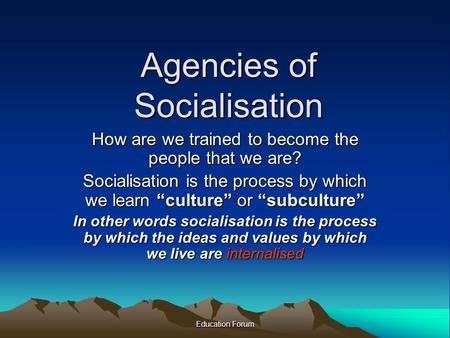 "Education Forum Agencies of Socialisation How are we trained to become the people that we are? Socialisation is the process by which we learn ""culture"""