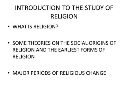 INTRODUCTION TO THE STUDY OF RELIGION WHAT IS RELIGION? SOME THEORIES ON THE SOCIAL ORIGINS OF RELIGION AND THE EARLIEST FORMS OF RELIGION MAJOR PERIODS.