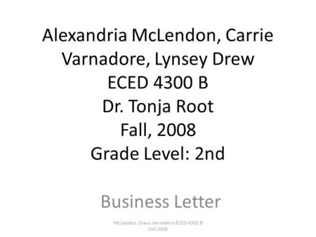 Alexandria McLendon, Carrie Varnadore, Lynsey Drew ECED 4300 B Dr. Tonja Root Fall, 2008 Grade Level: 2nd Business Letter McLendon, Drew, Varnadore ECED.