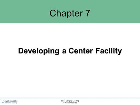 Chapter 7 Developing a Center Facility ©2013 Cengage Learning. All Rights Reserved.