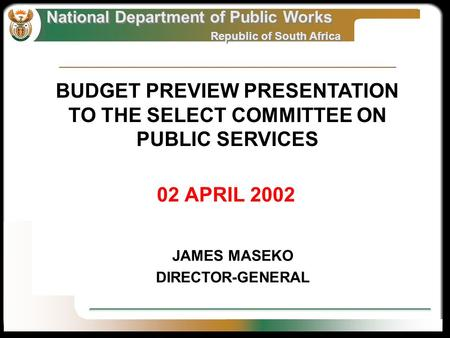 National Department of Public Works Republic of South Africa National Department of Public Works Republic of South Africa 02 APRIL 2002 JAMES MASEKO DIRECTOR-GENERAL.