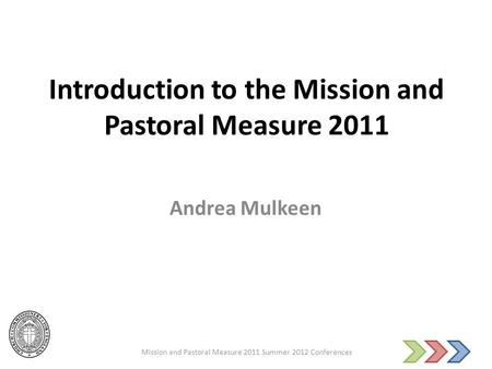 Introduction to the Mission and Pastoral Measure 2011 Andrea Mulkeen Mission and Pastoral Measure 2011 Summer 2012 Conferences.