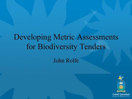 Developing Metric Assessments for Biodiversity Tenders John Rolfe.