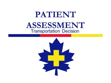 PATIENT ASSESSMENT Transportation Decision. 2  Decision following the primary assessment  Load and Go transport immediately because you have a patient.