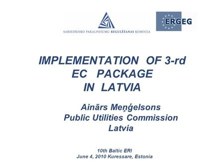 Ainārs Meņģelsons Public Utilities Commission Latvia 10th Baltic ERI June 4, 2010 Kuressare, Estonia IMPLEMENTATION OF 3-rd EC PACKAGE IN LATVIA.