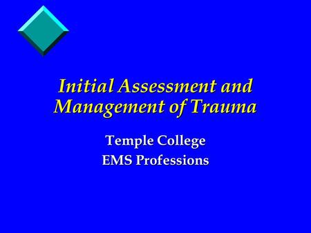 Initial Assessment and Management of Trauma Temple College EMS Professions.
