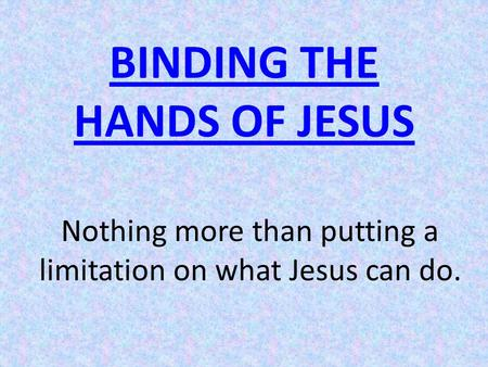 BINDING THE HANDS OF JESUS Nothing more than putting a limitation on what Jesus can do.