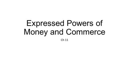 Expressed Powers of Money and Commerce Ch 11. Review: Remember – 1) limited gov't & 2) federal form ____________________– expressed, implied, inherent.