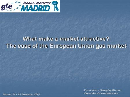 What make a market attractive? The case of the European Union gas market Yves Lebas – Managing Director Cepsa Gas Comercializadora Madrid 22 – 23 November.