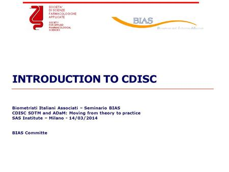 Geneva Branch INTRODUCTION TO CDISC Biometristi Italiani Associati – Seminario BIAS CDISC SDTM and ADaM: Moving from theory to practice SAS Institute –