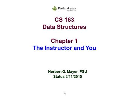 1 CS 163 Data Structures Chapter 1 The Instructor and You Herbert G. Mayer, PSU Status 5/11/2015.