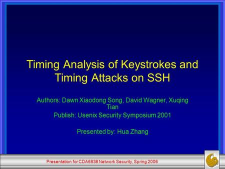 Presentation for CDA6938 Network Security, Spring 2006 Timing Analysis of Keystrokes and Timing Attacks on SSH Authors: Dawn Xiaodong Song, David Wagner,