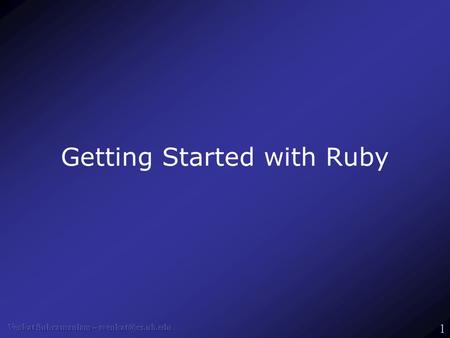 1 Getting Started with Ruby. 2 What's Ruby? Ruby is an OO, dynamic, agile language –Everything's an object For example, try puts -1.abs –Derives strengths.