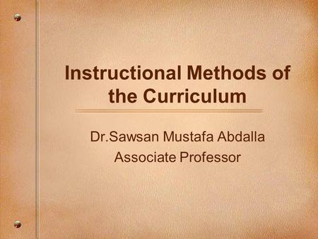 Instructional Methods of the Curriculum Dr.Sawsan Mustafa Abdalla Associate Professor.