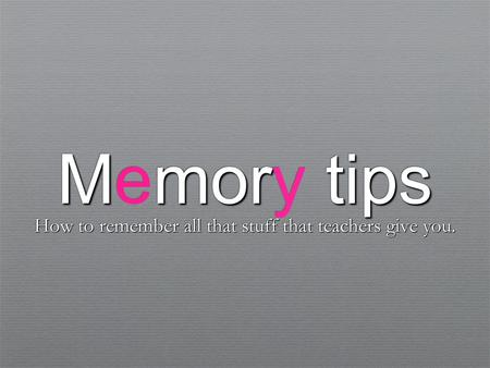 Mmor tips Memory tips How to remember all that stuff that teachers give you. How to remember all that stuff that teachers give you.