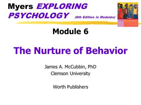 Myers EXPLORING PSYCHOLOGY (6th Edition in Modules) Module 6 The Nurture of Behavior James A. McCubbin, PhD Clemson University Worth Publishers.