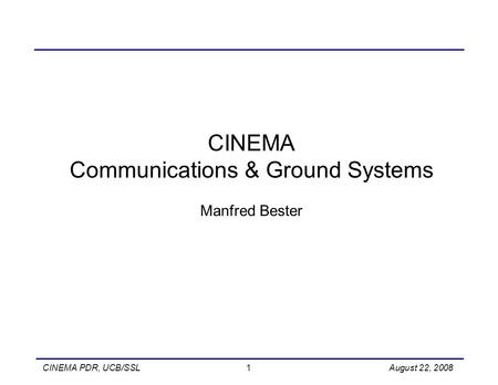 CINEMA PDR, UCB/SSL 1 August 22, 2008 CINEMA Communications & Ground Systems Manfred Bester.