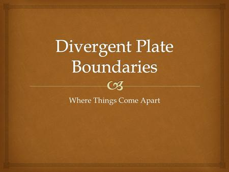 Where Things Come Apart.   At divergent plate boundaries, plates move away from each other.  Many of these boundaries occur along the oceanic ridge.