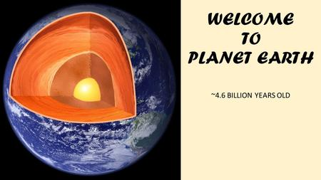WELCOME TO PLANET EARTH ~4.6 BILLION YEARS OLD.