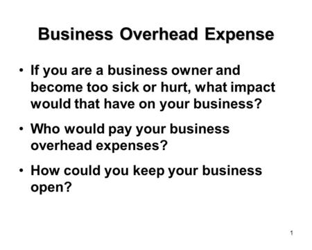 1 Business Overhead Expense If you are a business owner and become too sick or hurt, what impact would that have on your business? Who would pay your business.