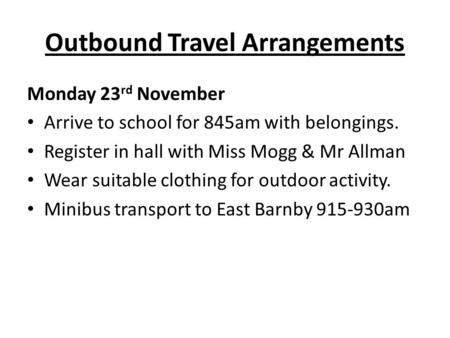 Outbound Travel Arrangements Monday 23 rd November Arrive to school for 845am with belongings. Register in hall with Miss Mogg & Mr Allman Wear suitable.
