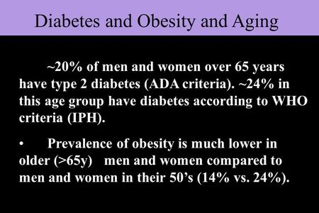 Diabetes and Obesity and Aging ~20% of men and women over 65 years have type 2 diabetes (ADA criteria). ~24% in this age group have diabetes according.
