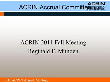 2011 ACRIN Annual Meeting ACRIN Accrual Committee ACRIN 2011 Fall Meeting Reginald F. Munden.