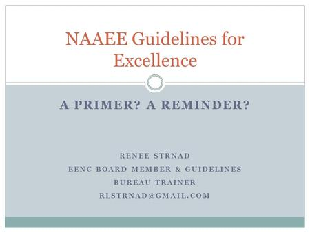 A PRIMER? A REMINDER? RENEE STRNAD EENC BOARD MEMBER & GUIDELINES BUREAU TRAINER NAAEE Guidelines for Excellence.