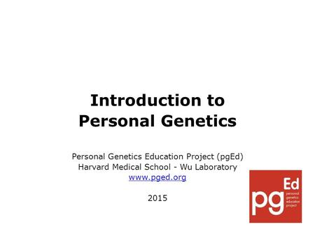 Introduction to Personal Genetics Personal Genetics Education Project (pgEd) Harvard Medical School - Wu Laboratory www.pged.org 2015.