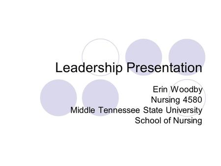 Leadership Presentation Erin Woodby Nursing 4580 Middle Tennessee State University School of Nursing.