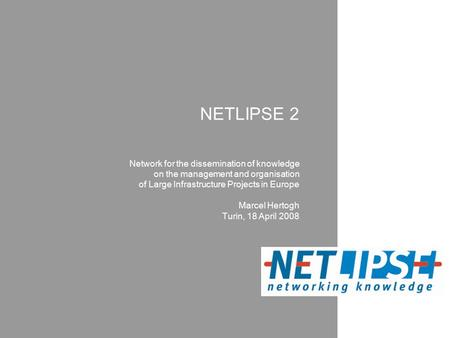 NETLIPSE 2 Network for the dissemination of knowledge on the management and organisation of Large Infrastructure Projects in Europe Marcel Hertogh Turin,