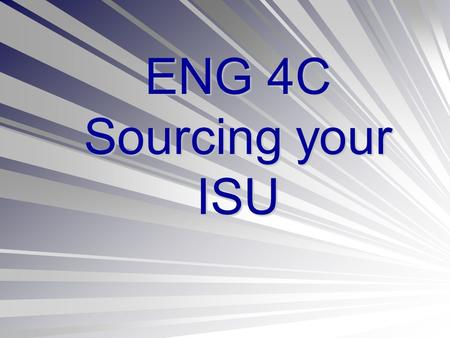 ENG 4C Sourcing your ISU. Meeting the Success Criteria PART A: RESEARCH PAPER Use MLA format with in-text citations throughout your paper and a proper.