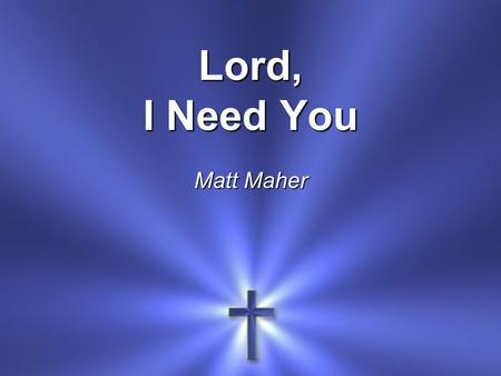 Lord, I Need You Matt Maher. Lord, I come I confess Bowing here I find my rest.