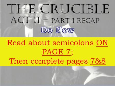 The Crucible Act II – part 1 RECAP Read about semicolons ON PAGE 7; Then complete pages 7&8.