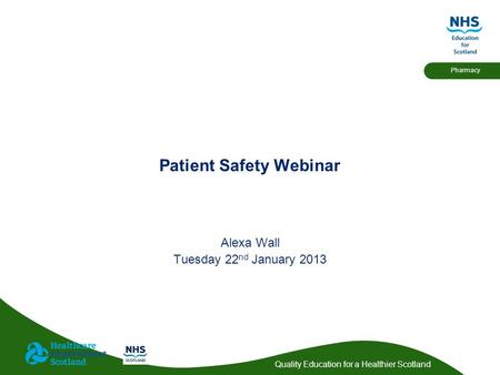 Quality Education for a Healthier Scotland Pharmacy Patient Safety Webinar Alexa Wall Tuesday 22 nd January 2013.
