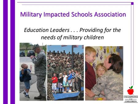 Education Leaders... Providing for the needs of military children Military Impacted Schools Association.