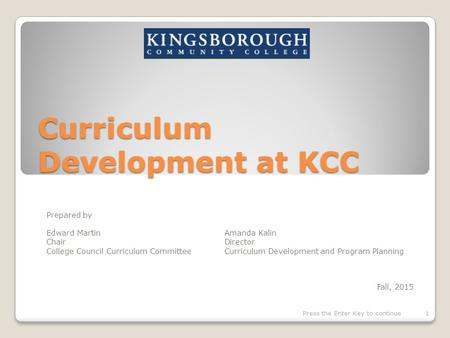 Curriculum Development at KCC Prepared by Edward Martin Amanda Kalin ChairDirector College Council Curriculum CommitteeCurriculum Development and Program.