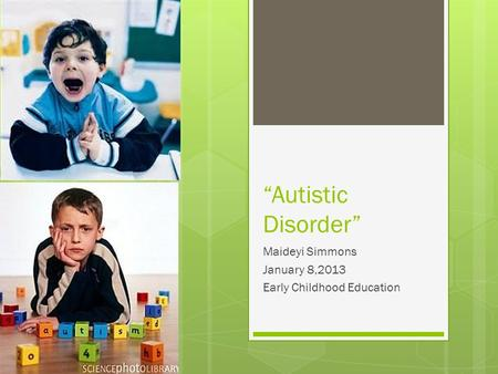 """Autistic Disorder"" Maideyi Simmons January 8,2013 Early Childhood Education."