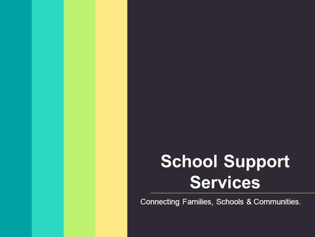 School Support Services Connecting Families, Schools & Communities.