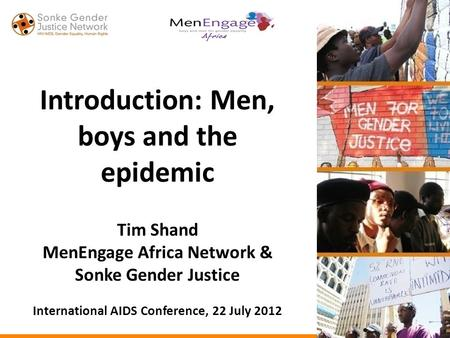 Introduction: Men, boys and the epidemic Tim Shand MenEngage Africa Network & Sonke Gender Justice International AIDS Conference, 22 July 2012.