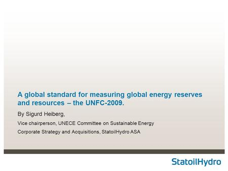 A global standard for measuring global energy reserves and resources – the UNFC-2009. By Sigurd Heiberg, Vice chairperson, UNECE Committee on Sustainable.